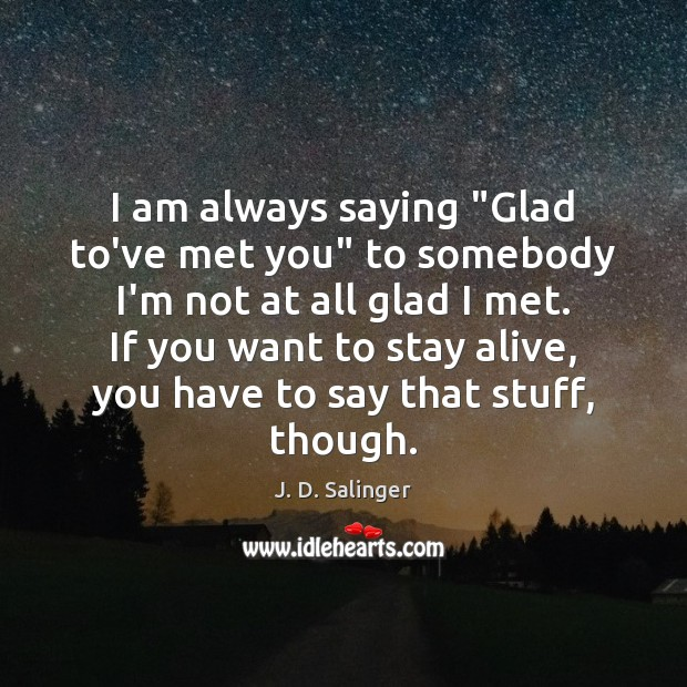 """I am always saying """"Glad to've met you"""" to somebody I'm not J. D. Salinger Picture Quote"""
