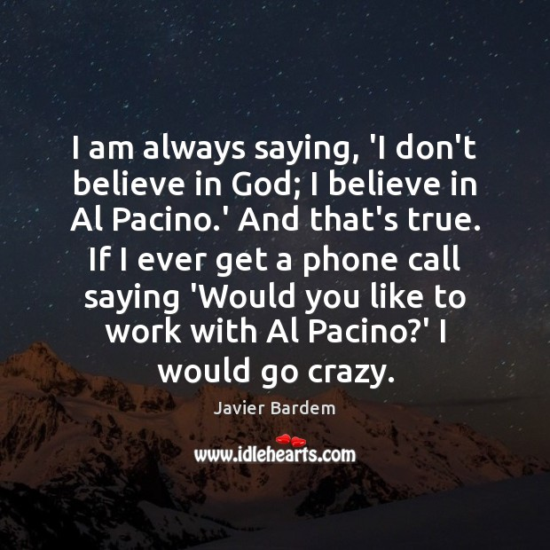 I am always saying, 'I don't believe in God; I believe in Javier Bardem Picture Quote