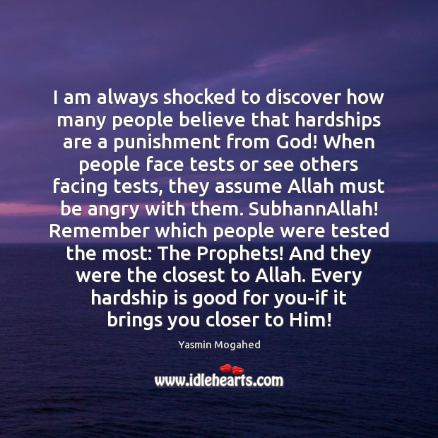I am always shocked to discover how many people believe that hardships Yasmin Mogahed Picture Quote