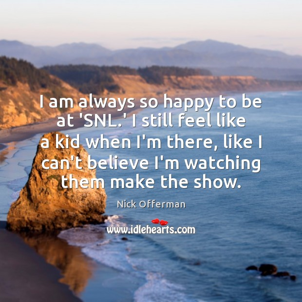 I am always so happy to be at 'SNL.' I still Nick Offerman Picture Quote
