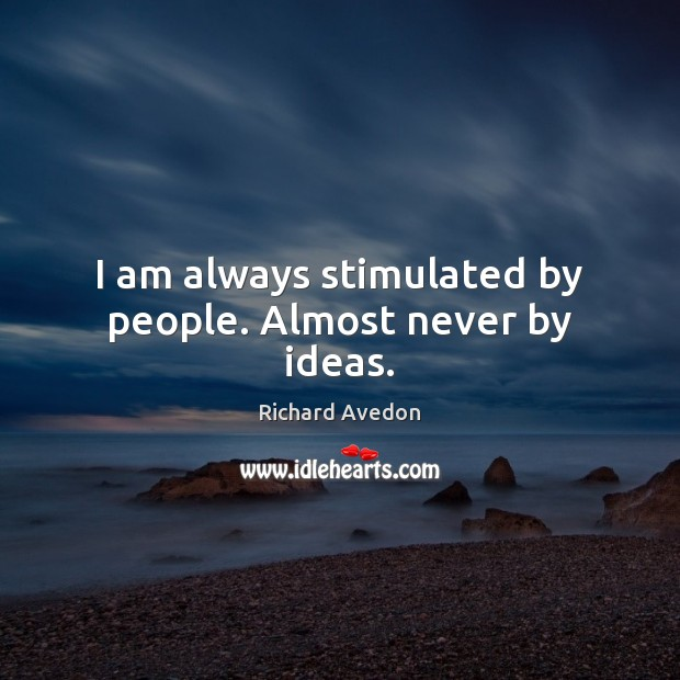 I am always stimulated by people. Almost never by ideas. Image