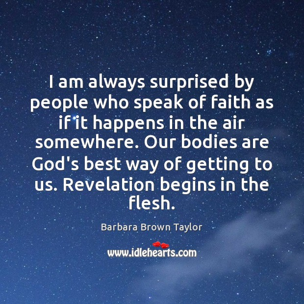 Image, I am always surprised by people who speak of faith as if