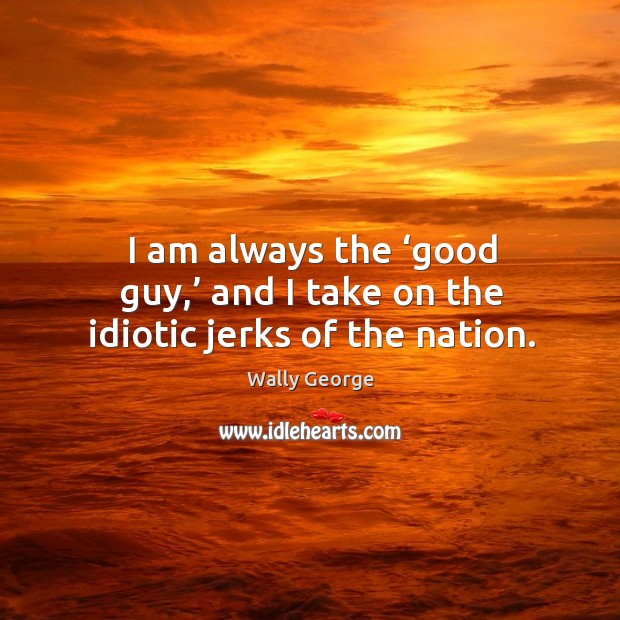 I am always the 'good guy,' and I take on the idiotic jerks of the nation. Image