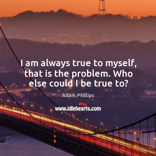 Image, I am always true to myself, that is the problem. Who else could I be true to?
