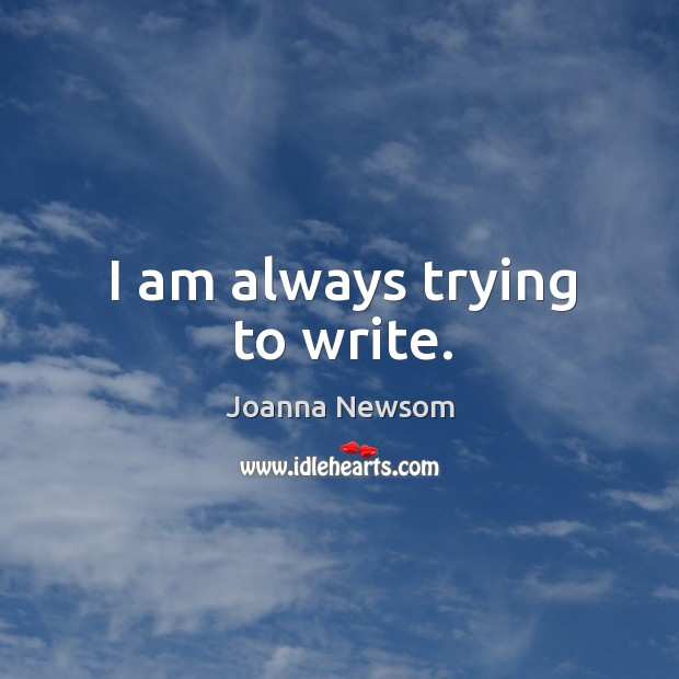 I am always trying to write. Joanna Newsom Picture Quote