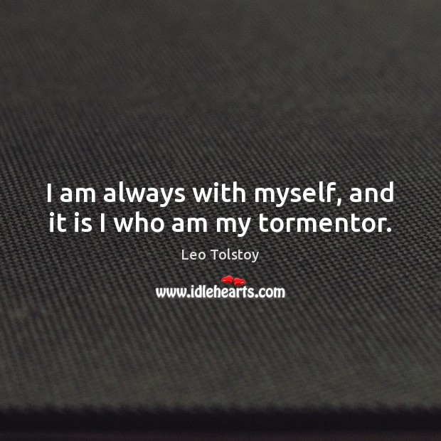 I am always with myself, and it is I who am my tormentor. Image