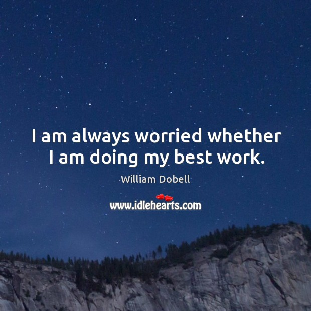 I am always worried whether I am doing my best work. William Dobell Picture Quote