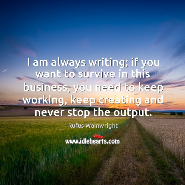 Image, I am always writing; if you want to survive in this business,