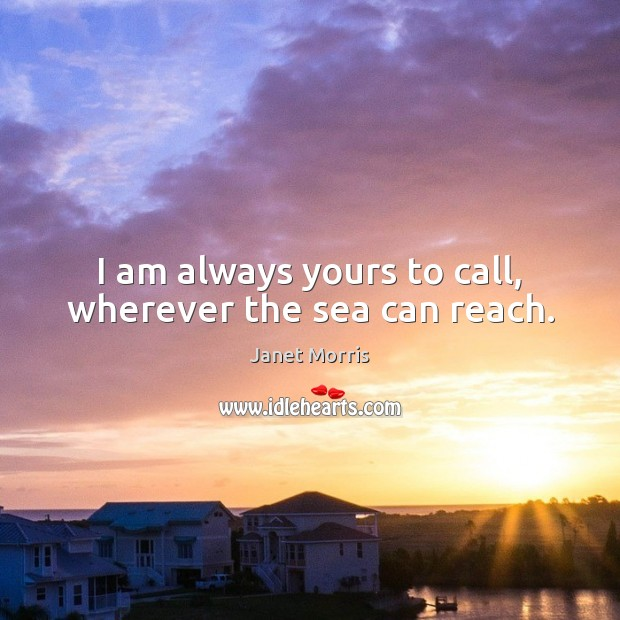 I am always yours to call, wherever the sea can reach. Janet Morris Picture Quote