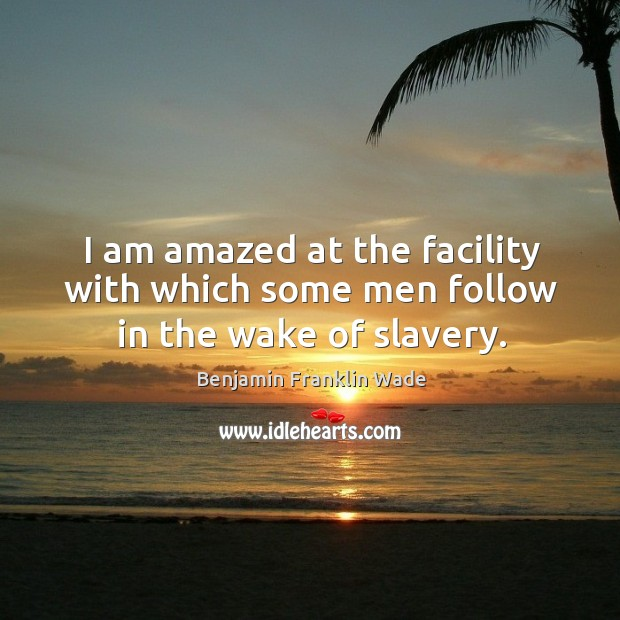 I am amazed at the facility with which some men follow in the wake of slavery. Image