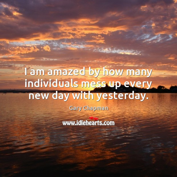 Image, I am amazed by how many individuals mess up every new day with yesterday.