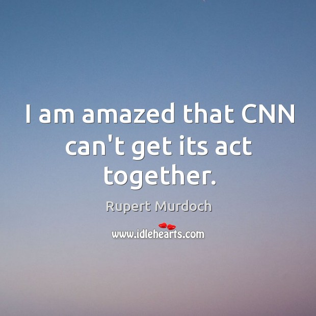 I am amazed that CNN can't get its act together. Rupert Murdoch Picture Quote