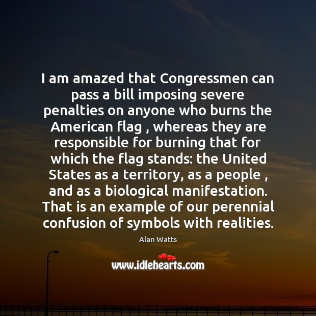 I am amazed that Congressmen can pass a bill imposing severe penalties Alan Watts Picture Quote