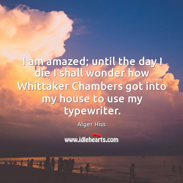 Image, I am amazed; until the day I die I shall wonder how whittaker chambers got into my house to use my typewriter.
