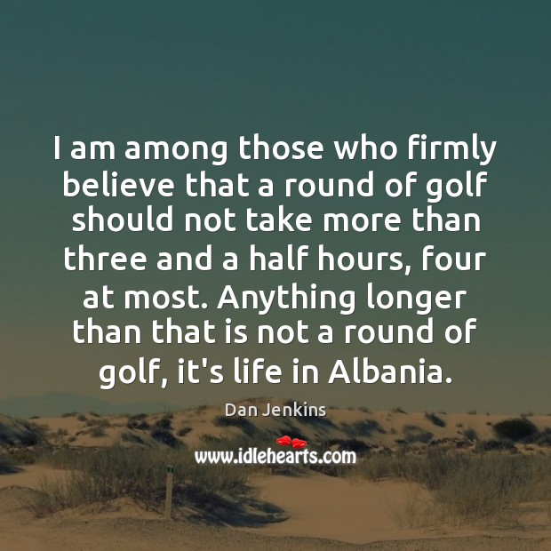 I am among those who firmly believe that a round of golf Dan Jenkins Picture Quote