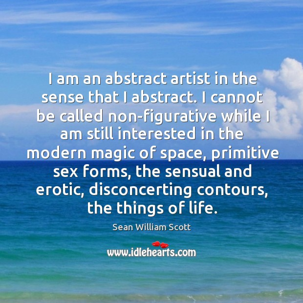 I am an abstract artist in the sense that I abstract. I Sean William Scott Picture Quote