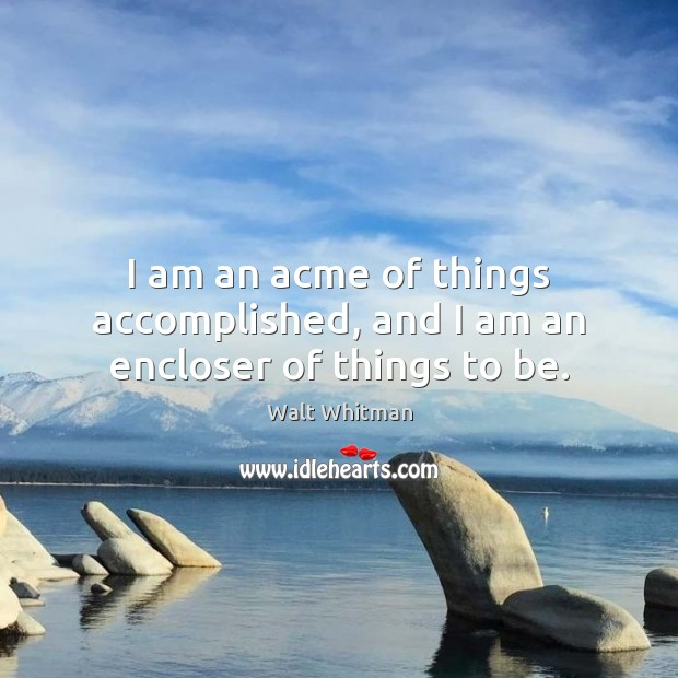 Image, I am an acme of things accomplished, and I am an encloser of things to be.