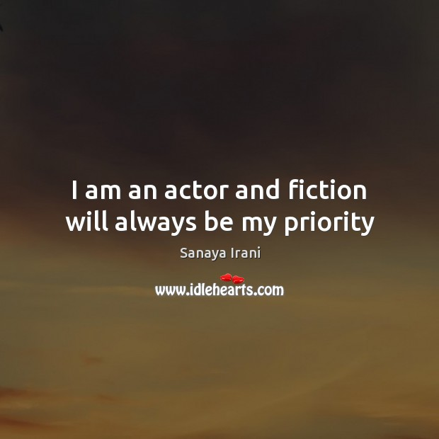 I am an actor and fiction will always be my priority Priority Quotes Image