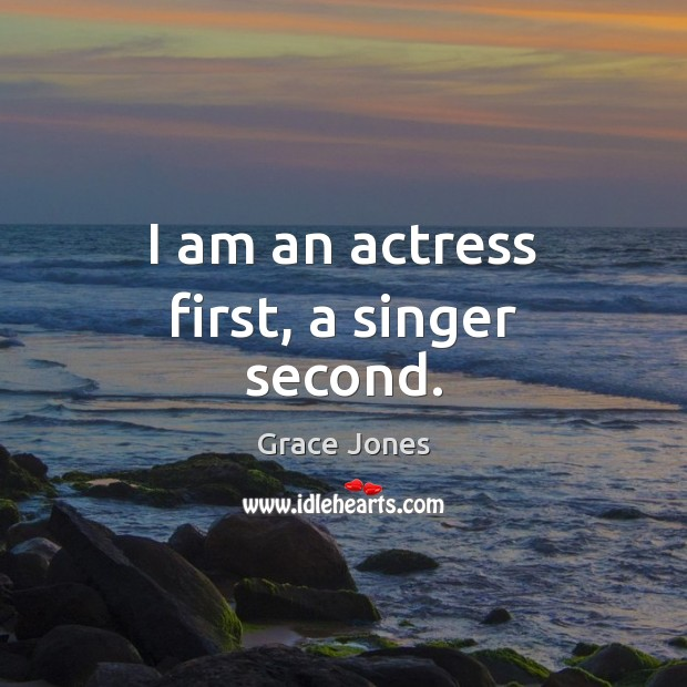 I am an actress first, a singer second. Image