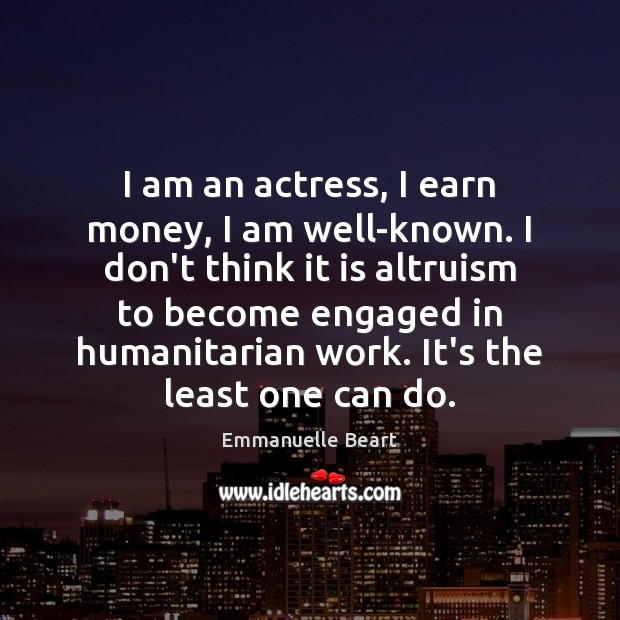 I am an actress, I earn money, I am well-known. I don't Emmanuelle Beart Picture Quote