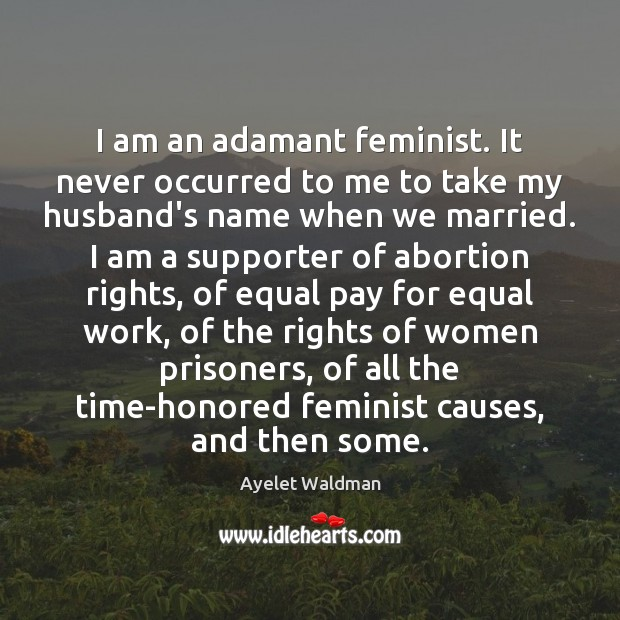 Image, I am an adamant feminist. It never occurred to me to take