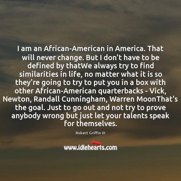 Image, I am an African-American in America. That will never change. But I