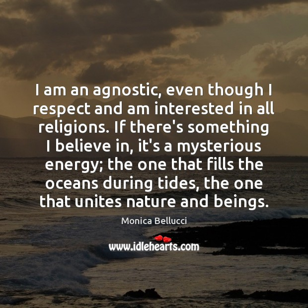 I am an agnostic, even though I respect and am interested in Monica Bellucci Picture Quote