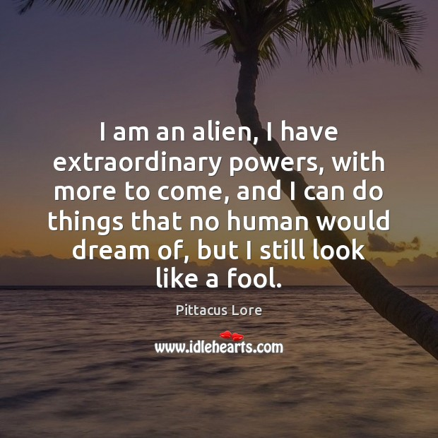 I am an alien, I have extraordinary powers, with more to come, Pittacus Lore Picture Quote