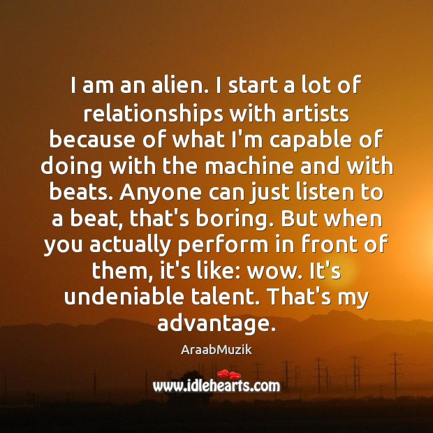 Image, I am an alien. I start a lot of relationships with artists
