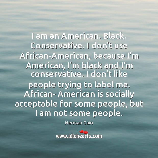 I am an American. Black. Conservative. I don't use African-American, because I'm Image