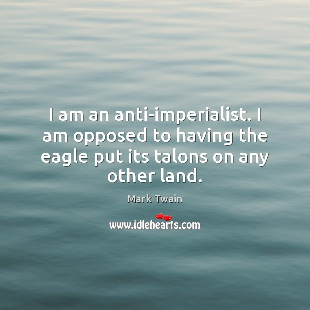 I am an anti-imperialist. I am opposed to having the eagle put Image