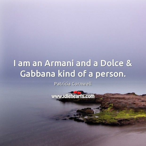Image, I am an Armani and a Dolce & Gabbana kind of a person.