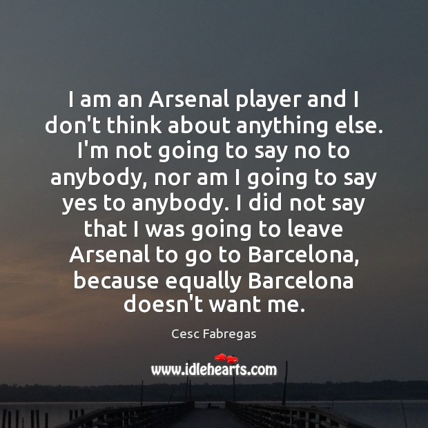 I am an Arsenal player and I don't think about anything else. Cesc Fabregas Picture Quote