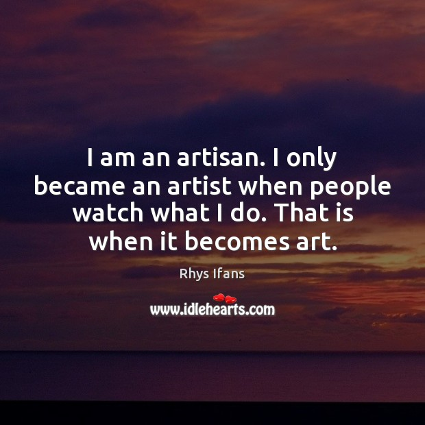 Image, I am an artisan. I only became an artist when people watch