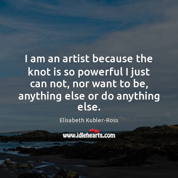 I am an artist because the knot is so powerful I just Elisabeth Kubler-Ross Picture Quote
