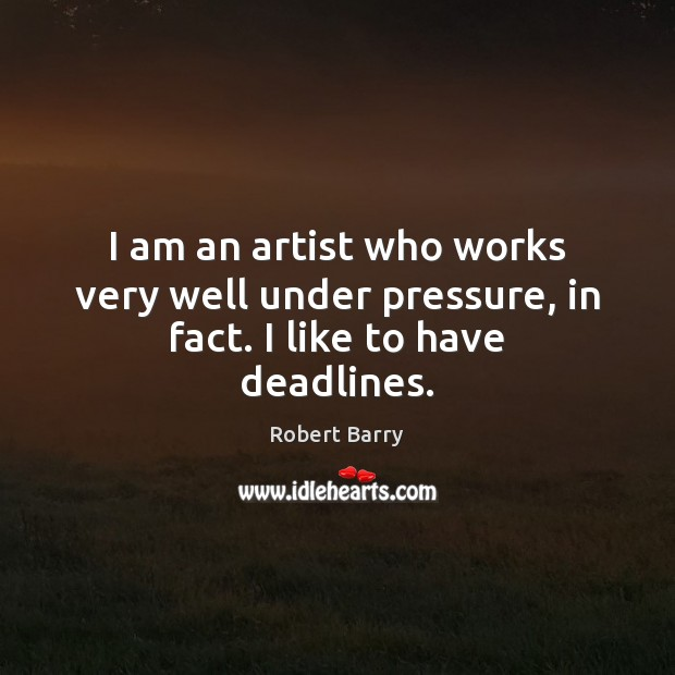 I am an artist who works very well under pressure, in fact. I like to have deadlines. Robert Barry Picture Quote