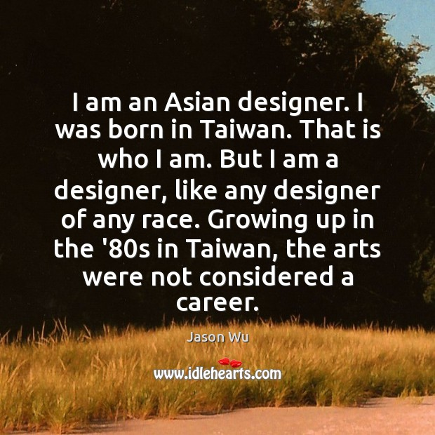 I am an Asian designer. I was born in Taiwan. That is Jason Wu Picture Quote