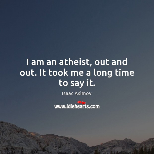Image, I am an atheist, out and out. It took me a long time to say it.