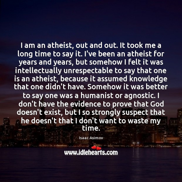 Image, I am an atheist, out and out. It took me a long