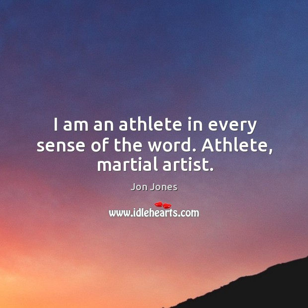 I am an athlete in every sense of the word. Athlete, martial artist. Jon Jones Picture Quote
