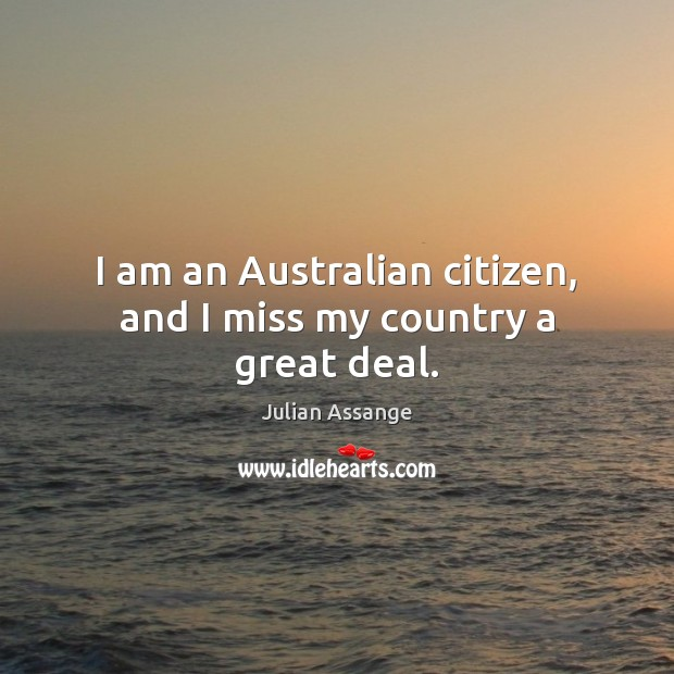 I am an Australian citizen, and I miss my country a great deal. Julian Assange Picture Quote