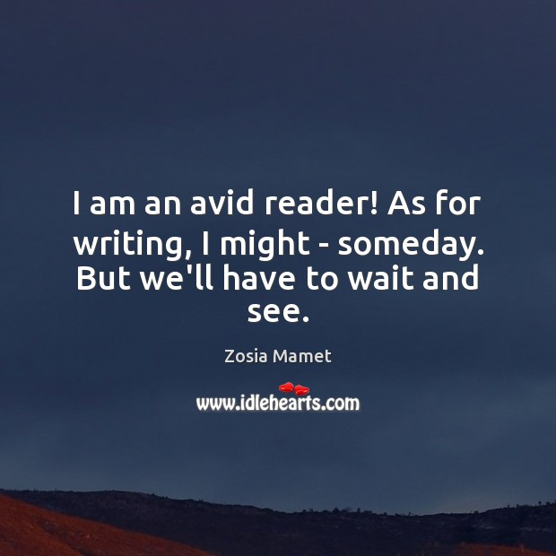 Image, I am an avid reader! As for writing, I might – someday. But we'll have to wait and see.
