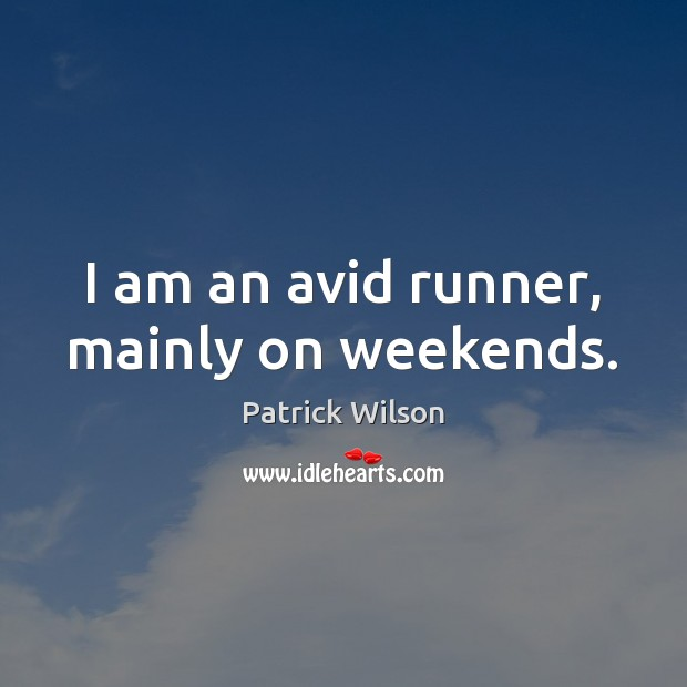 Image, I am an avid runner, mainly on weekends.
