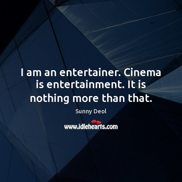 I am an entertainer. Cinema is entertainment. It is nothing more than that. Image