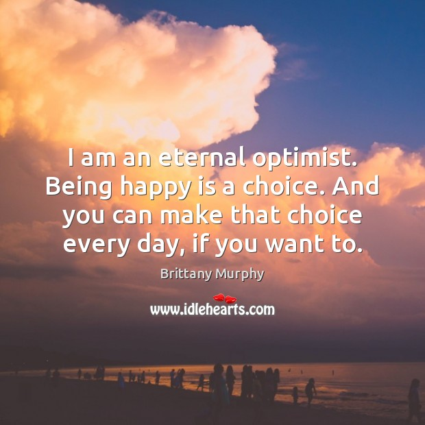 Image, I am an eternal optimist. Being happy is a choice. And you
