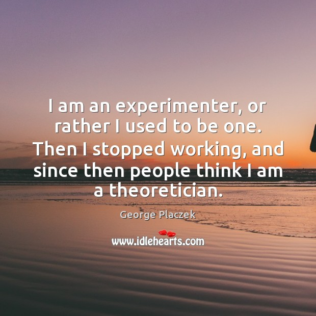 I am an experimenter, or rather I used to be one. Then Image