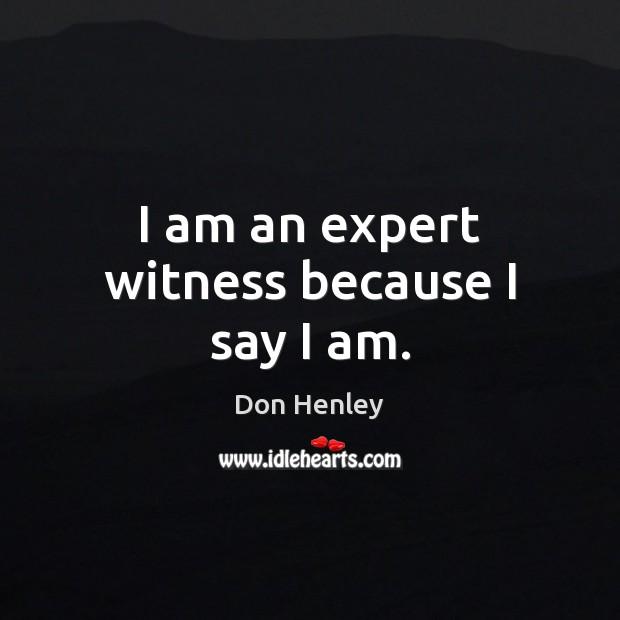 Image, I am an expert witness because I say I am.