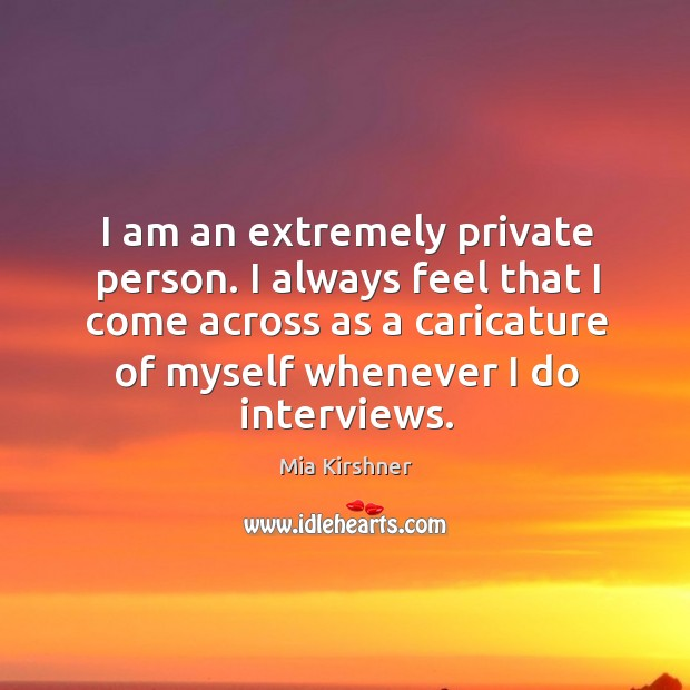 I am an extremely private person. I always feel that I come across as a caricature Image