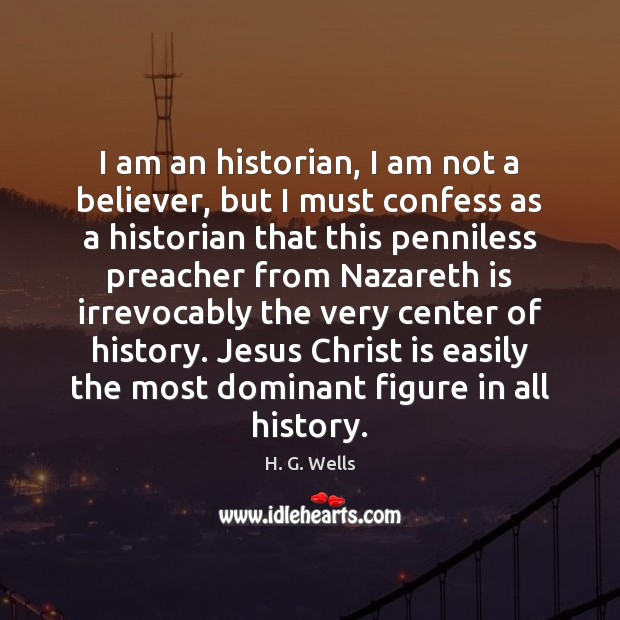 I am an historian, I am not a believer, but I must H. G. Wells Picture Quote