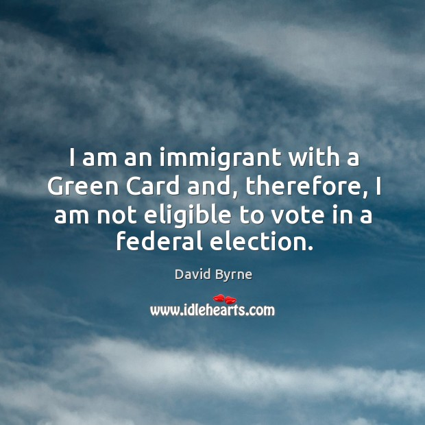 Image, I am an immigrant with a Green Card and, therefore, I am